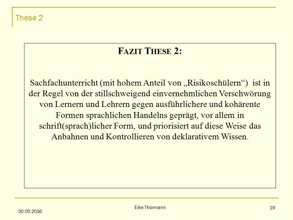 """These 2 30.05.2016 Eike Thürmann 19 F AZIT T HESE 2: Sachfachunterricht (mit hohem Anteil von """"Risikoschülern ) ist in der Regel von der stillschweigend einvernehmlichen Verschwörung von Lernern und Lehrern gegen ausführlichere und kohärente Formen sprachlichen Handelns geprägt, vor allem in schrift(sprach)licher Form, und priorisiert auf diese Weise das Anbahnen und Kontrollieren von deklarativem Wissen."""