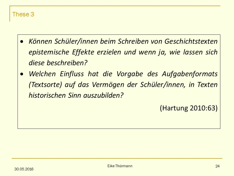 These 3 30.05.2016 Eike Thürmann 24  Können Schüler/innen beim Schreiben von Geschichtstexten epistemische Effekte erzielen und wenn ja, wie lassen sich diese beschreiben.