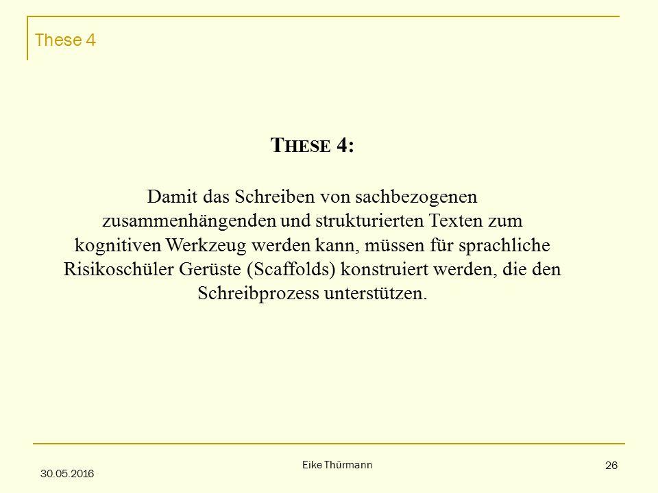 These 4 30.05.2016 Eike Thürmann 26 T HESE 4: Damit das Schreiben von sachbezogenen zusammenhängenden und strukturierten Texten zum kognitiven Werkzeug werden kann, müssen für sprachliche Risikoschüler Gerüste (Scaffolds) konstruiert werden, die den Schreibprozess unterstützen.