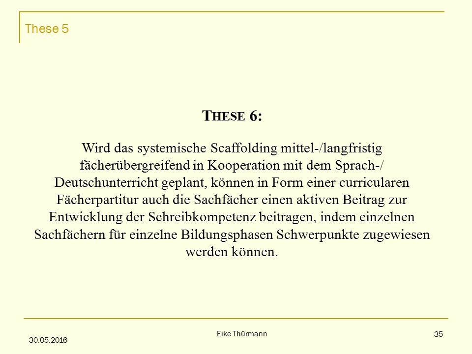These 5 30.05.2016 Eike Thürmann 35 T HESE 6: Wird das systemische Scaffolding mittel-/langfristig fächerübergreifend in Kooperation mit dem Sprach-/ Deutschunterricht geplant, können in Form einer curricularen Fächerpartitur auch die Sachfächer einen aktiven Beitrag zur Entwicklung der Schreibkompetenz beitragen, indem einzelnen Sachfächern für einzelne Bildungsphasen Schwerpunkte zugewiesen werden können.