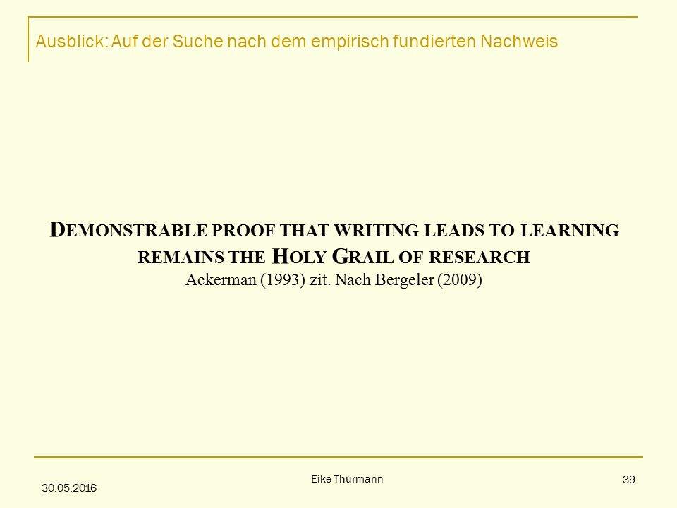 Ausblick: Auf der Suche nach dem empirisch fundierten Nachweis 30.05.2016 Eike Thürmann 39 D EMONSTRABLE PROOF THAT WRITING LEADS TO LEARNING REMAINS