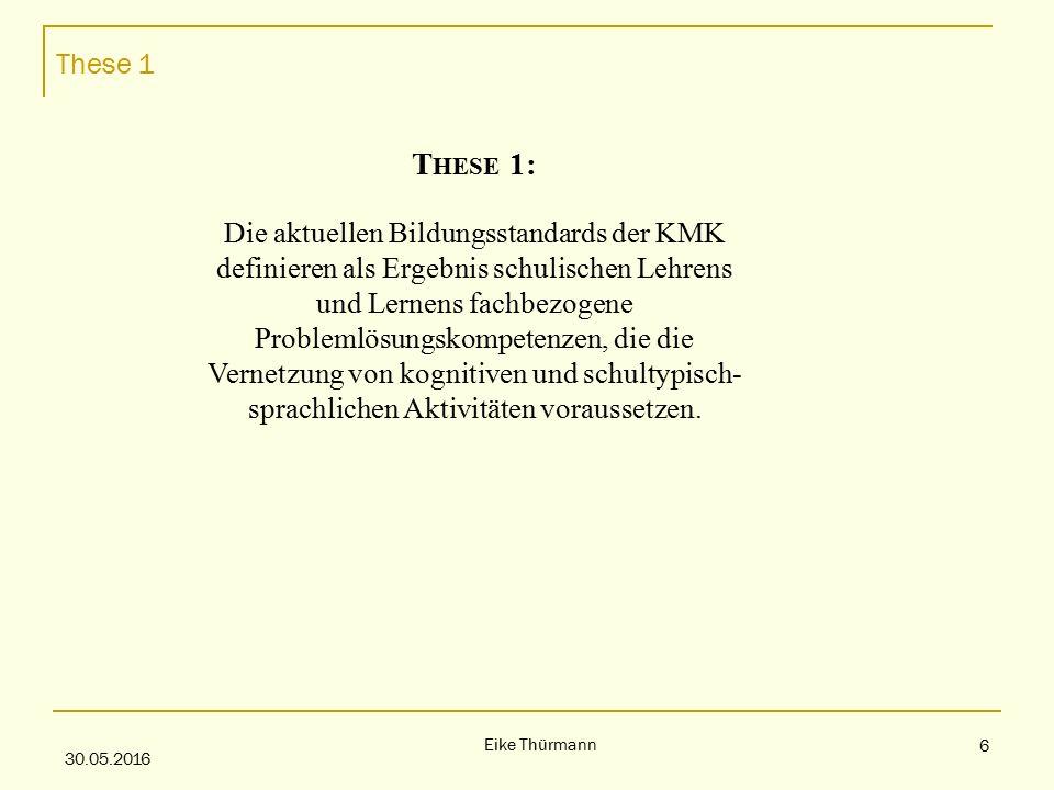 These 1 30.05.2016 Eike Thürmann 6 T HESE 1: Die aktuellen Bildungsstandards der KMK definieren als Ergebnis schulischen Lehrens und Lernens fachbezogene Problemlösungskompetenzen, die die Vernetzung von kognitiven und schultypisch- sprachlichen Aktivitäten voraussetzen.