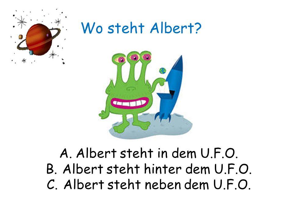 Wo steht Albert. A.Albert steht in dem U.F.O. B.Albert steht hinter dem U.F.O.