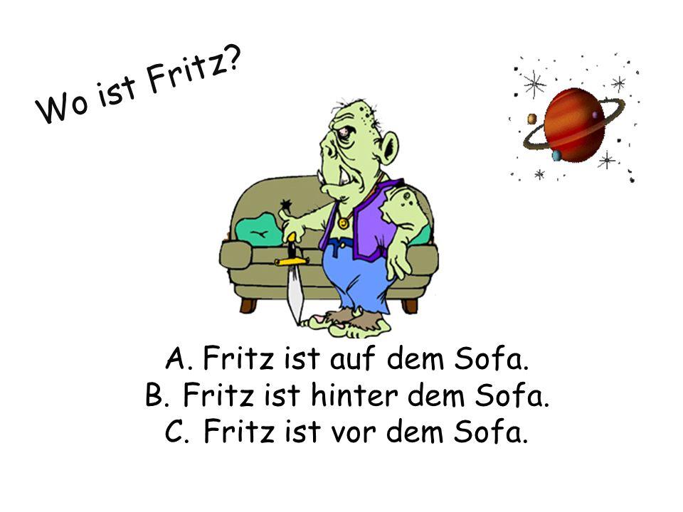 Wo ist Fritz A.Fritz ist auf dem Sofa. B.Fritz ist hinter dem Sofa. C.Fritz ist vor dem Sofa.