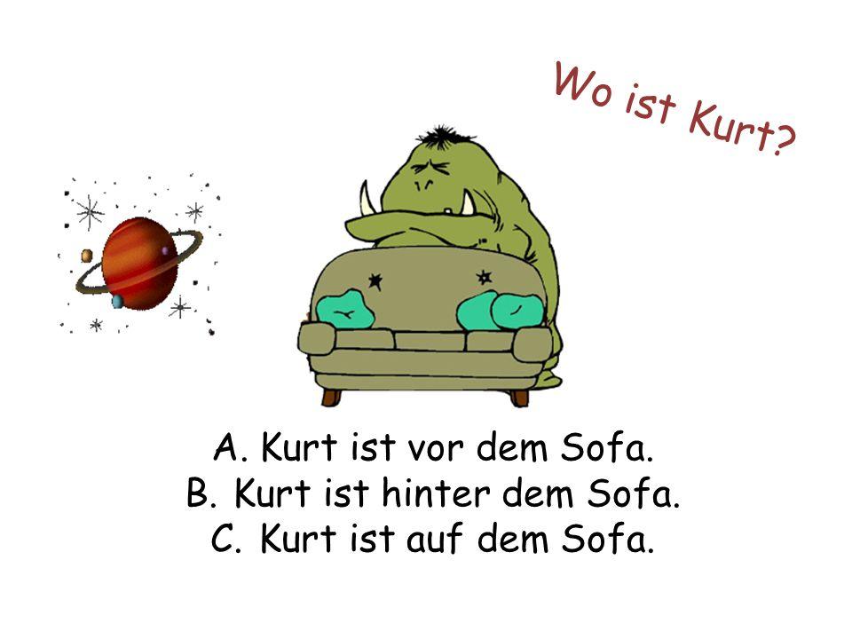 Wo ist Kurt A.Kurt ist vor dem Sofa. B.Kurt ist hinter dem Sofa. C.Kurt ist auf dem Sofa.