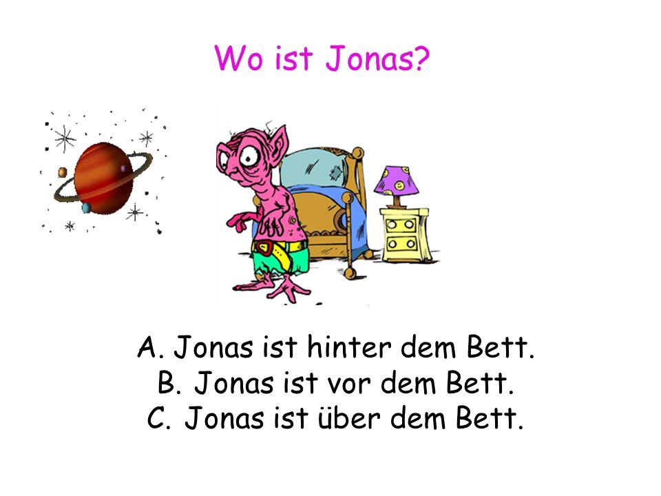 Wo ist Jonas A.Jonas ist hinter dem Bett. B.Jonas ist vor dem Bett. C.Jonas ist über dem Bett.