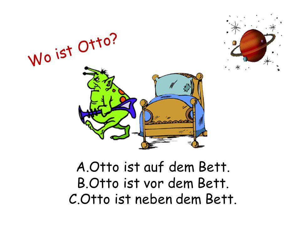 Wo ist Otto A.Otto ist auf dem Bett. B.Otto ist vor dem Bett. C.Otto ist neben dem Bett.