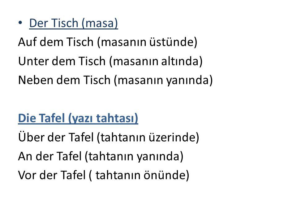 Der Tisch (masa) Auf dem Tisch (masanın üstünde) Unter dem Tisch (masanın altında) Neben dem Tisch (masanın yanında) Die Tafel (yazı tahtası) Über der Tafel (tahtanın üzerinde) An der Tafel (tahtanın yanında) Vor der Tafel ( tahtanın önünde)