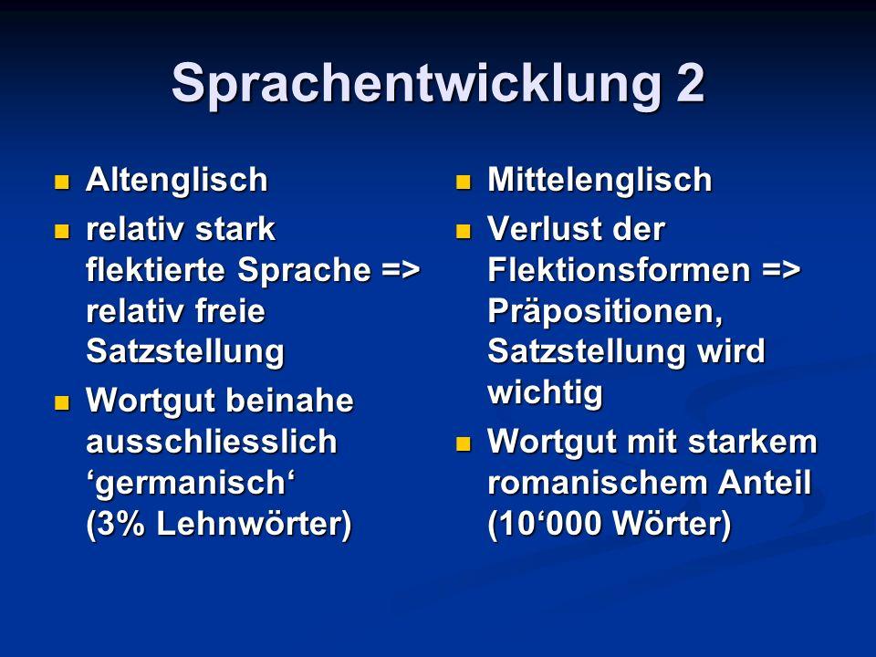 Sprachentwicklung 2 Altenglisch Altenglisch relativ stark flektierte Sprache => relativ freie Satzstellung relativ stark flektierte Sprache => relativ freie Satzstellung Wortgut beinahe ausschliesslich 'germanisch' (3% Lehnwörter) Wortgut beinahe ausschliesslich 'germanisch' (3% Lehnwörter) Mittelenglisch Verlust der Flektionsformen => Präpositionen, Satzstellung wird wichtig Wortgut mit starkem romanischem Anteil (10'000 Wörter)