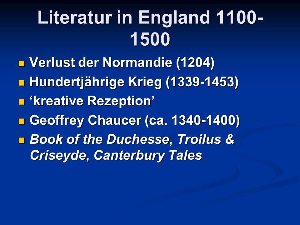 Literatur in England 1100- 1500 Verlust der Normandie (1204) Verlust der Normandie (1204) Hundertjährige Krieg (1339-1453) Hundertjährige Krieg (1339-1453) 'kreative Rezeption' 'kreative Rezeption' Geoffrey Chaucer (ca.