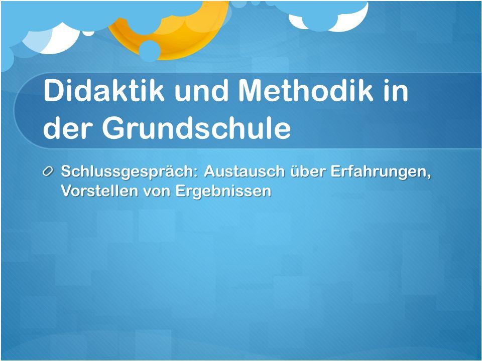 Didaktik und Methodik in der Grundschule Schlussgespräch: Austausch über Erfahrungen, Vorstellen von Ergebnissen