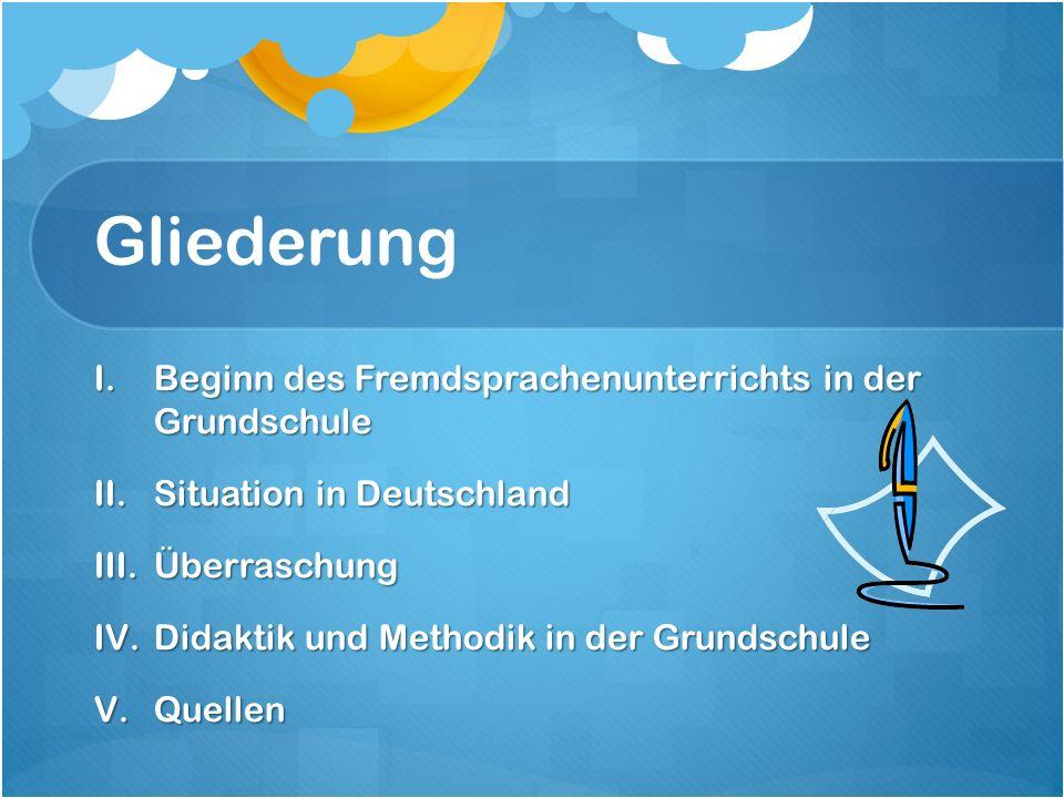 Gliederung I.Beginn des Fremdsprachenunterrichts in der Grundschule II.Situation in Deutschland III.Überraschung IV.Didaktik und Methodik in der Grundschule V.Quellen