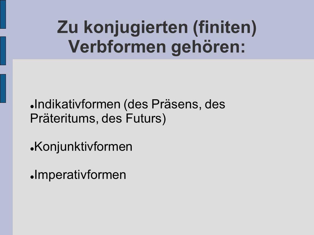 Zu konjugierten (finiten) Verbformen gehören: Indikativformen (des Präsens, des Präteritums, des Futurs) Konjunktivformen Imperativformen