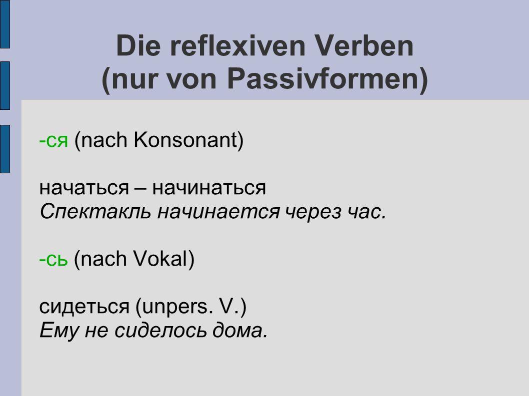 Die reflexiven Verben (nur von Passivformen) -ся (nach Konsonant) начаться – начинаться Спектакль начинается через час.