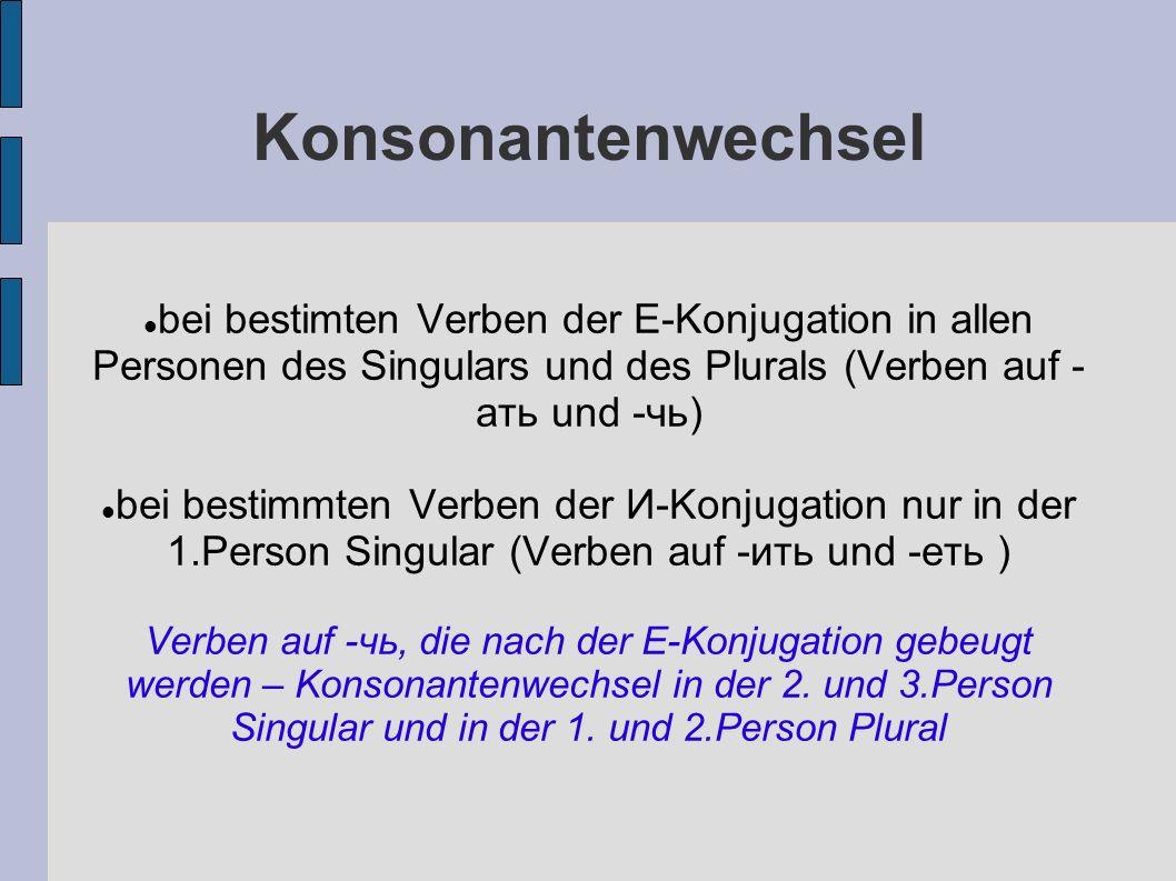 Konsonantenwechsel bei bestimten Verben der E-Konjugation in allen Personen des Singulars und des Plurals (Verben auf - ать und -чь) bei bestimmten Verben der И-Konjugation nur in der 1.Person Singular (Verben auf -ить und -еть ) Verben auf -чь, die nach der E-Konjugation gebeugt werden – Konsonantenwechsel in der 2.