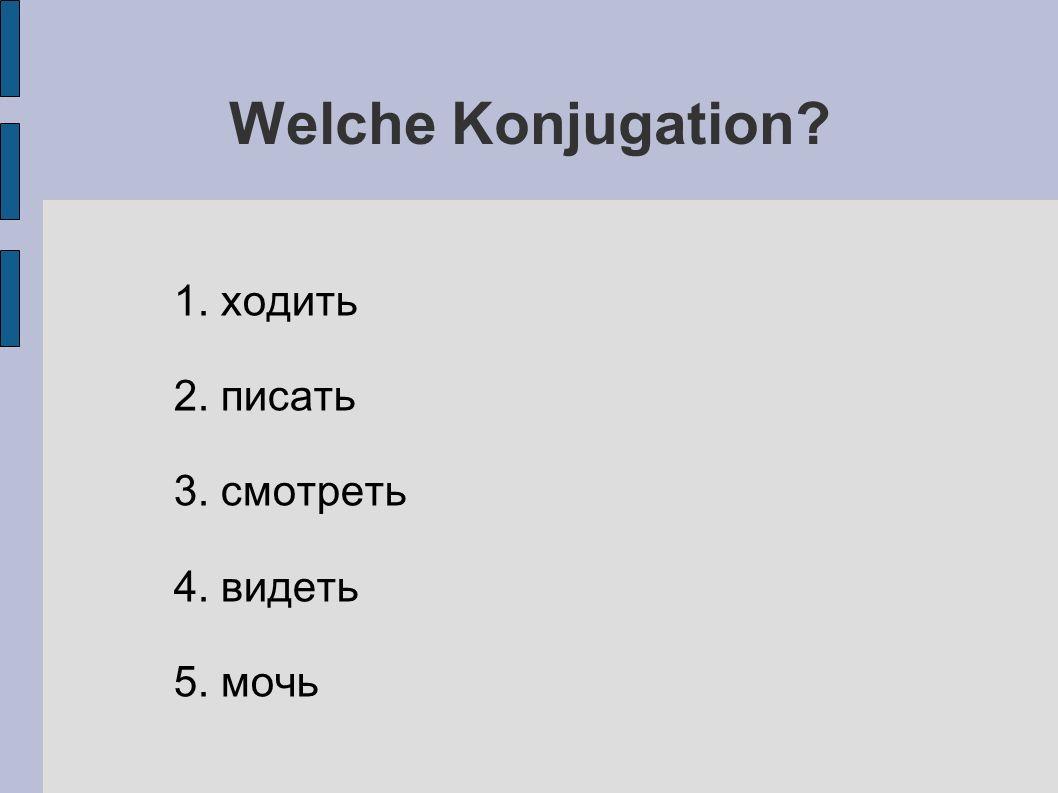 Welche Konjugation 1. ходить 2. писать 3. смотреть 4. видеть 5. мочь