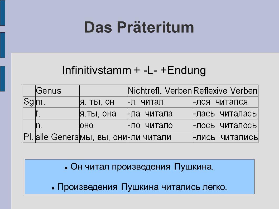 Das Präteritum Infinitivstamm + -L- +Endung Он читал произведения Пушкина.