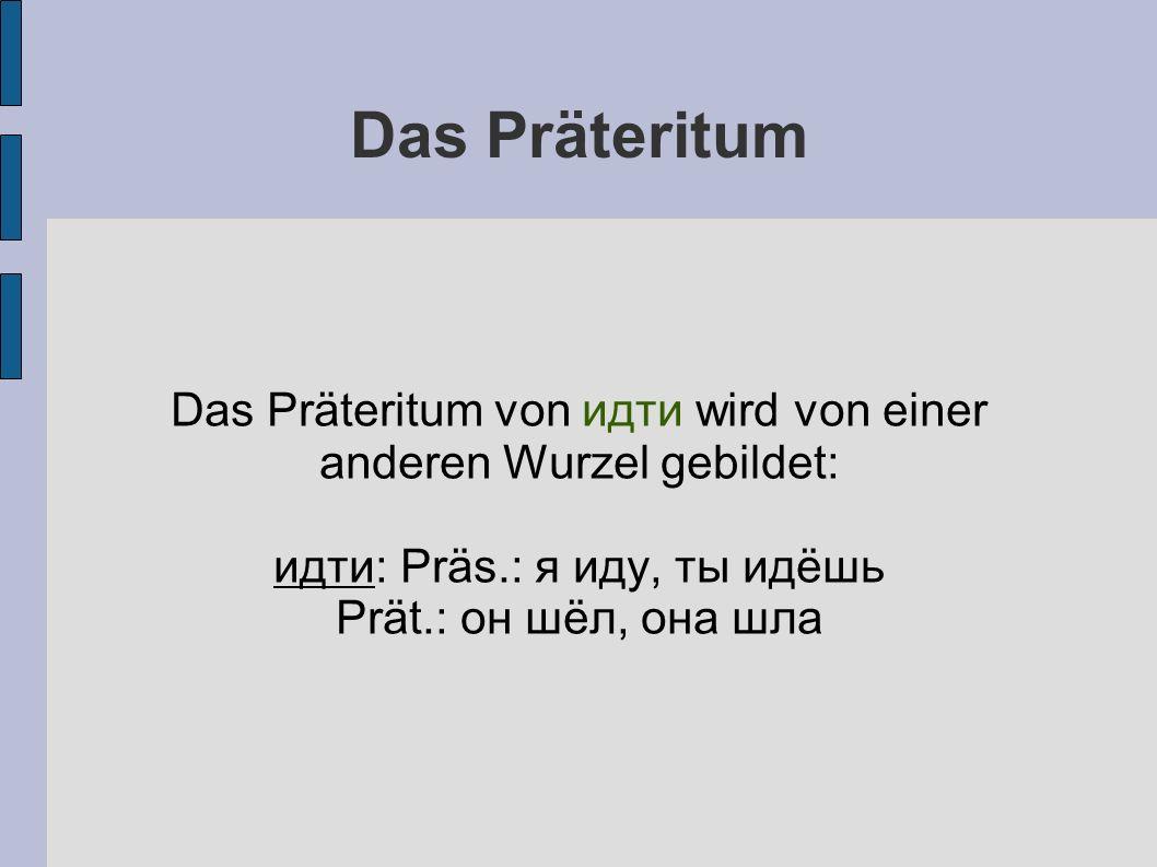 Das Präteritum Das Präteritum von идти wird von einer anderen Wurzel gebildet: идти: Präs.: я иду, ты идёшь Prät.: он шёл, она шла