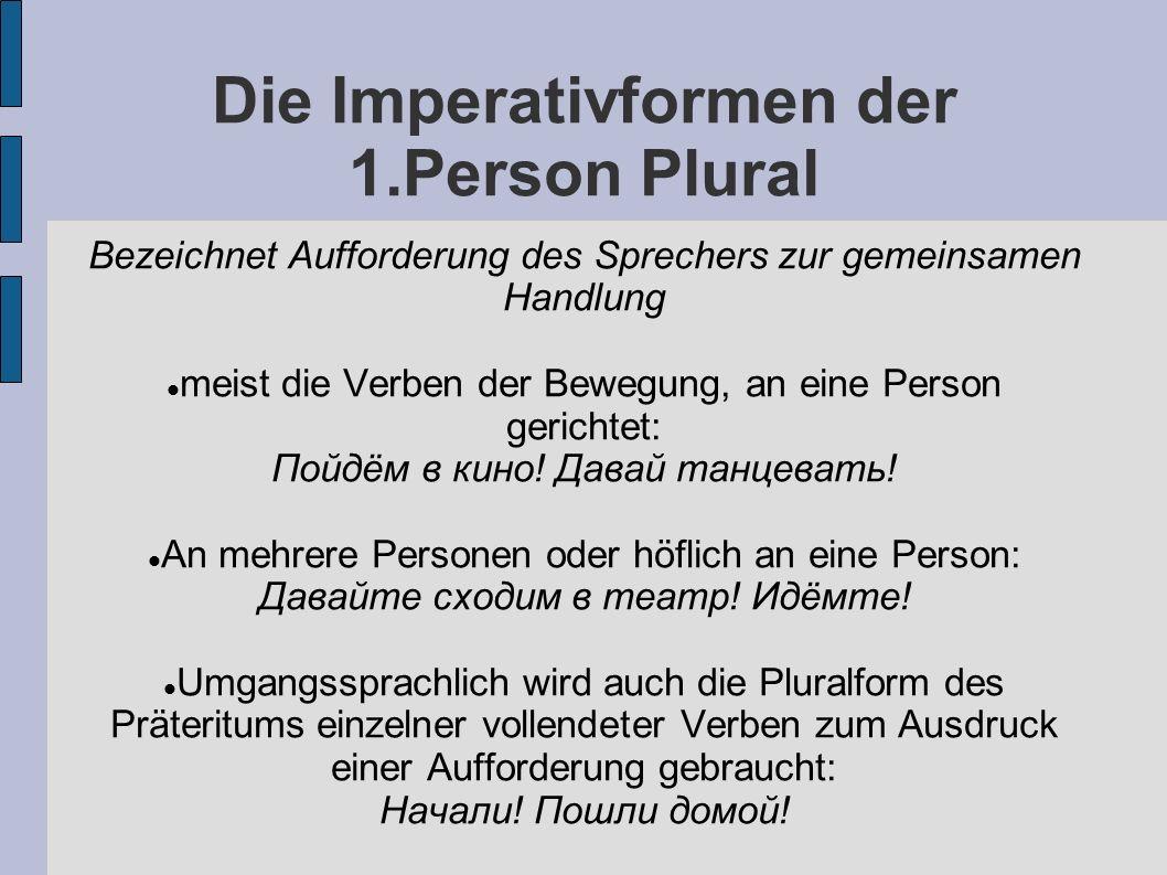 Die Imperativformen der 1.Person Plural Bezeichnet Aufforderung des Sprechers zur gemeinsamen Handlung meist die Verben der Bewegung, an eine Person gerichtet: Пойдём в кино.