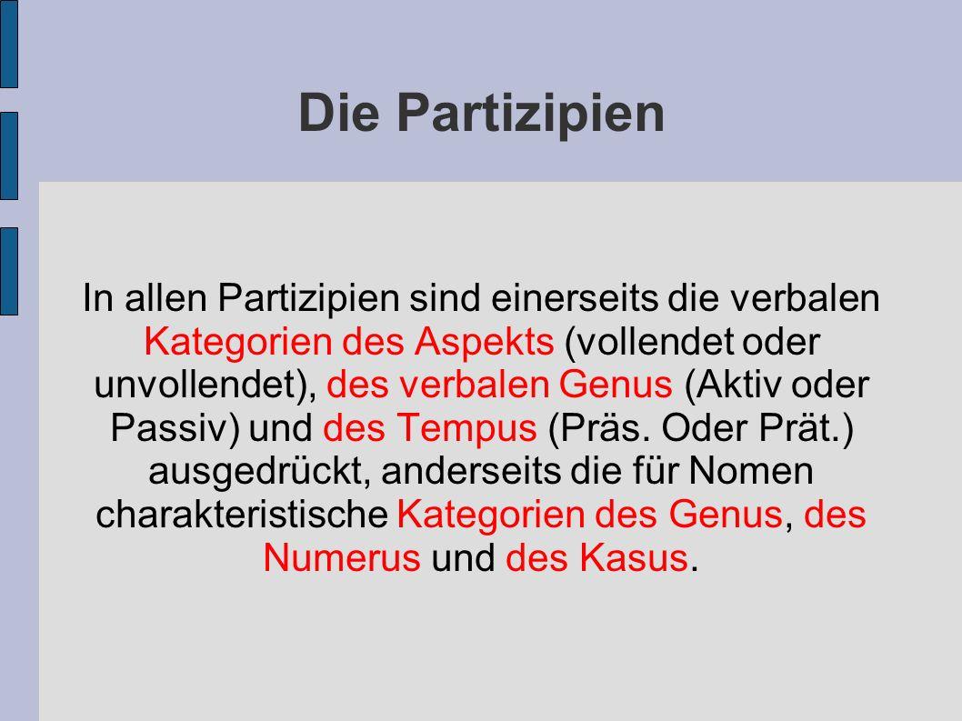 Die Partizipien In allen Partizipien sind einerseits die verbalen Kategorien des Aspekts (vollendet oder unvollendet), des verbalen Genus (Aktiv oder Passiv) und des Tempus (Präs.