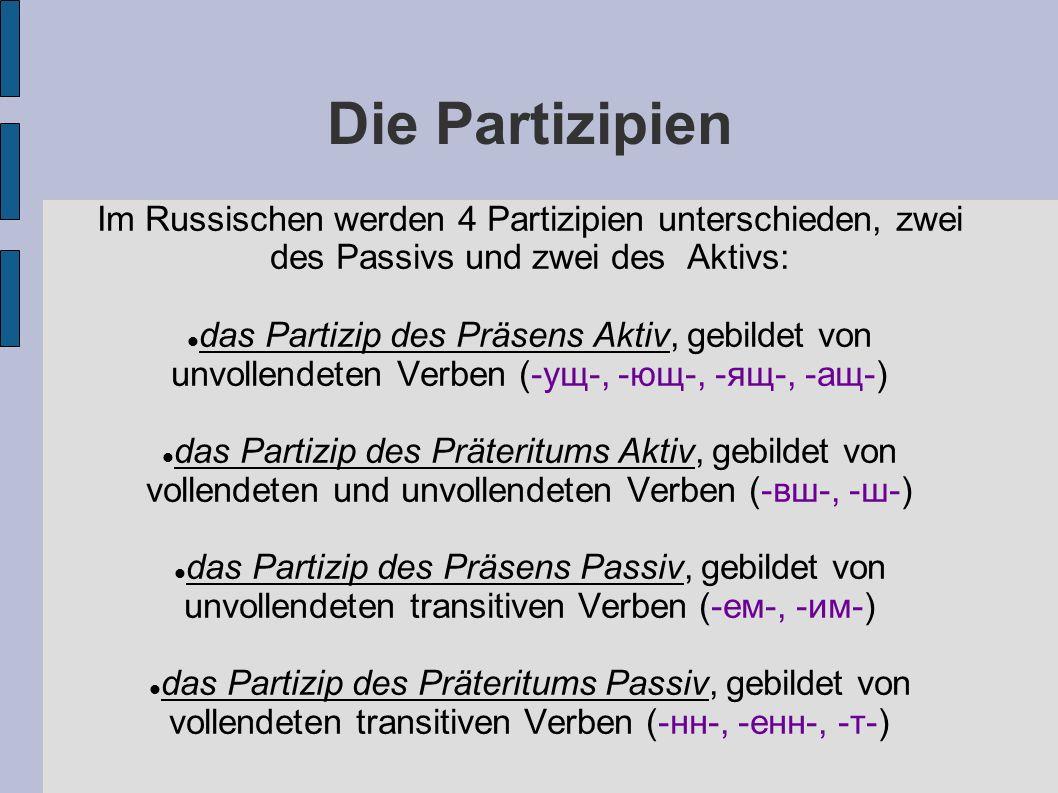 Die Partizipien Im Russischen werden 4 Partizipien unterschieden, zwei des Passivs und zwei des Aktivs: das Partizip des Präsens Aktiv, gebildet von unvollendeten Verben (-ущ-, -ющ-, -ящ-, -ащ-) das Partizip des Präteritums Aktiv, gebildet von vollendeten und unvollendeten Verben (-вш-, -ш-) das Partizip des Präsens Passiv, gebildet von unvollendeten transitiven Verben (-ем-, -им-) das Partizip des Präteritums Passiv, gebildet von vollendeten transitiven Verben (-нн-, -енн-, -т-)