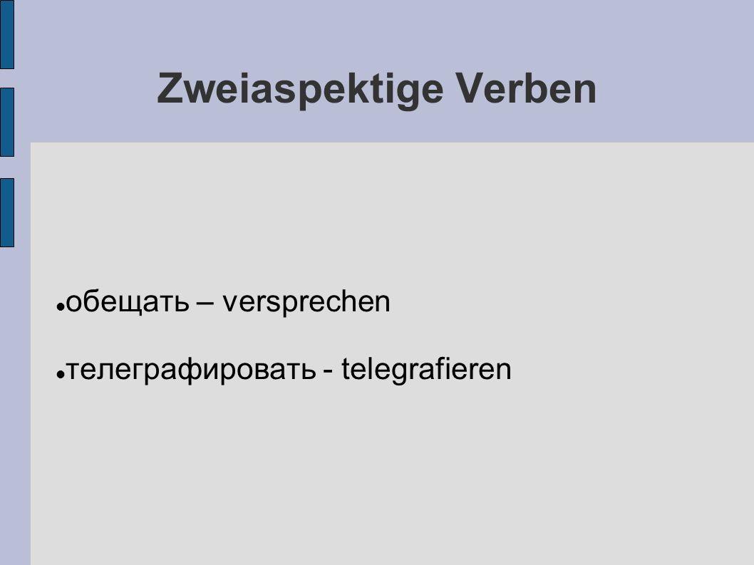 Zweiaspektige Verben oбещать – versprechen телеграфировать - telegrafieren