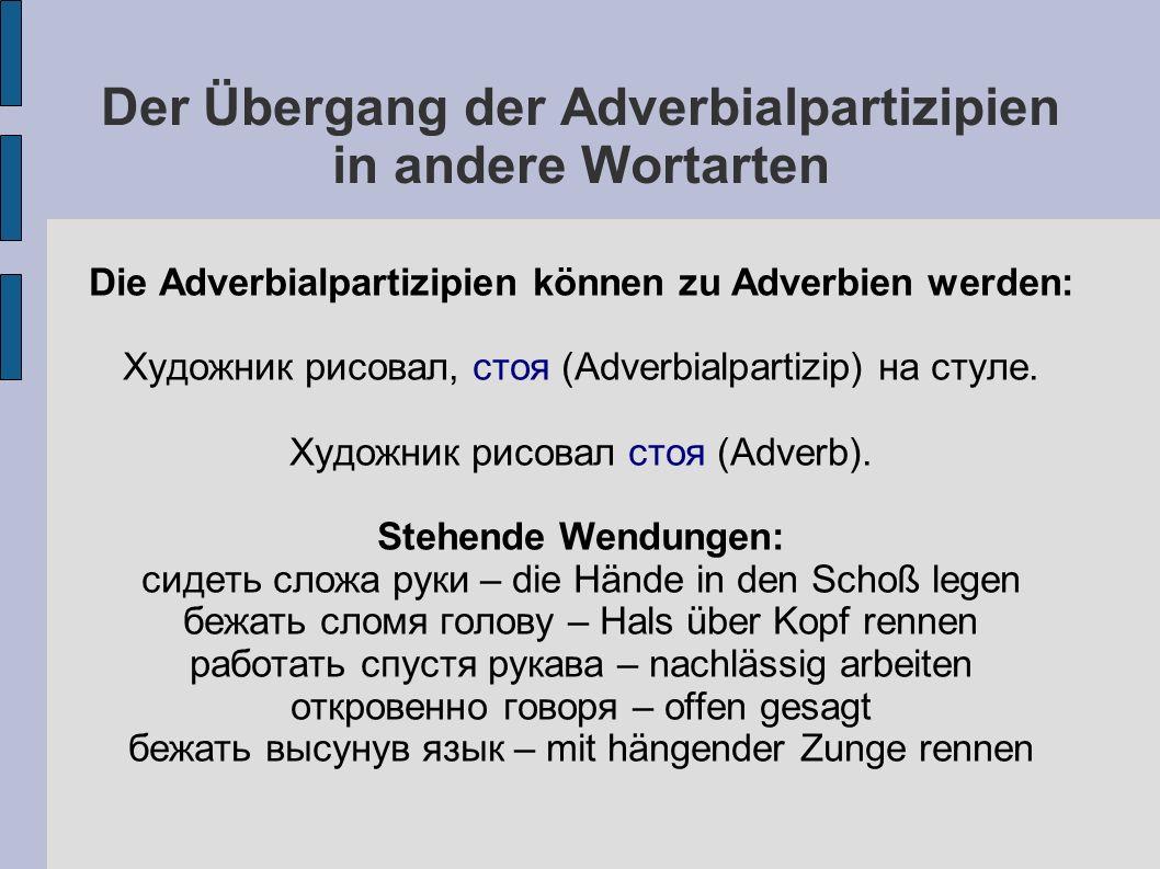 Der Übergang der Adverbialpartizipien in andere Wortarten Die Adverbialpartizipien können zu Adverbien werden: Художник рисовал, стоя (Adverbialpartizip) на стуле.