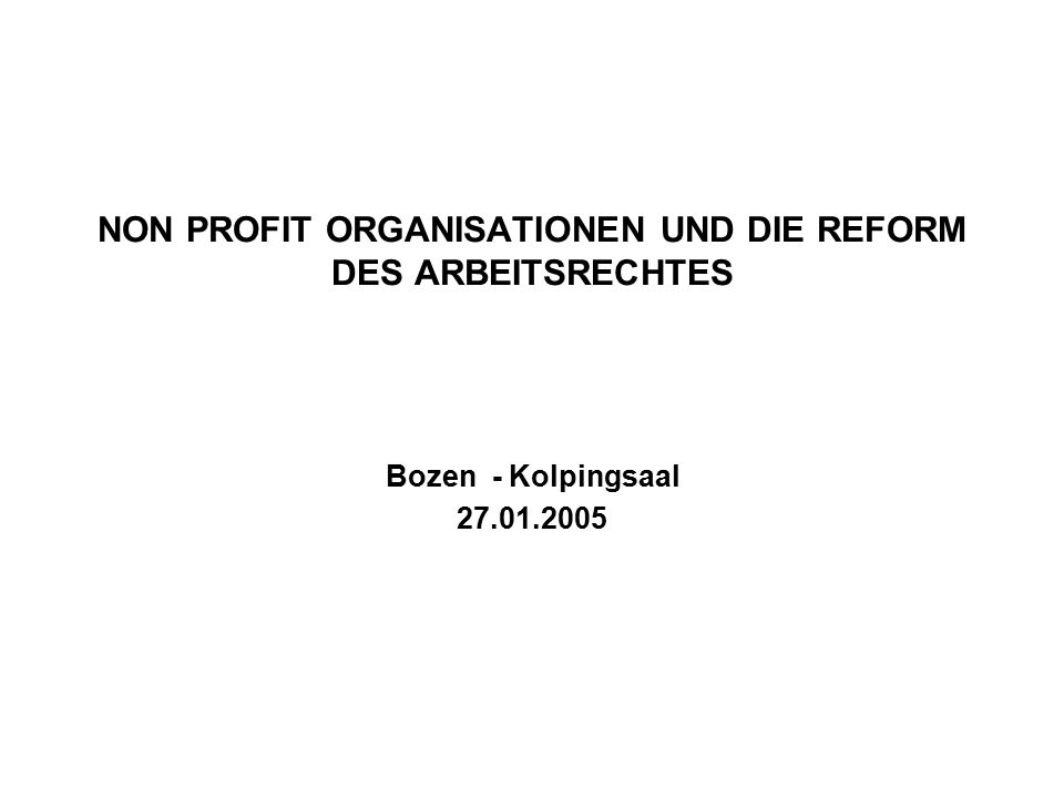NON PROFIT ORGANISATIONEN UND DIE REFORM DES ARBEITSRECHTES Bozen - Kolpingsaal 27.01.2005