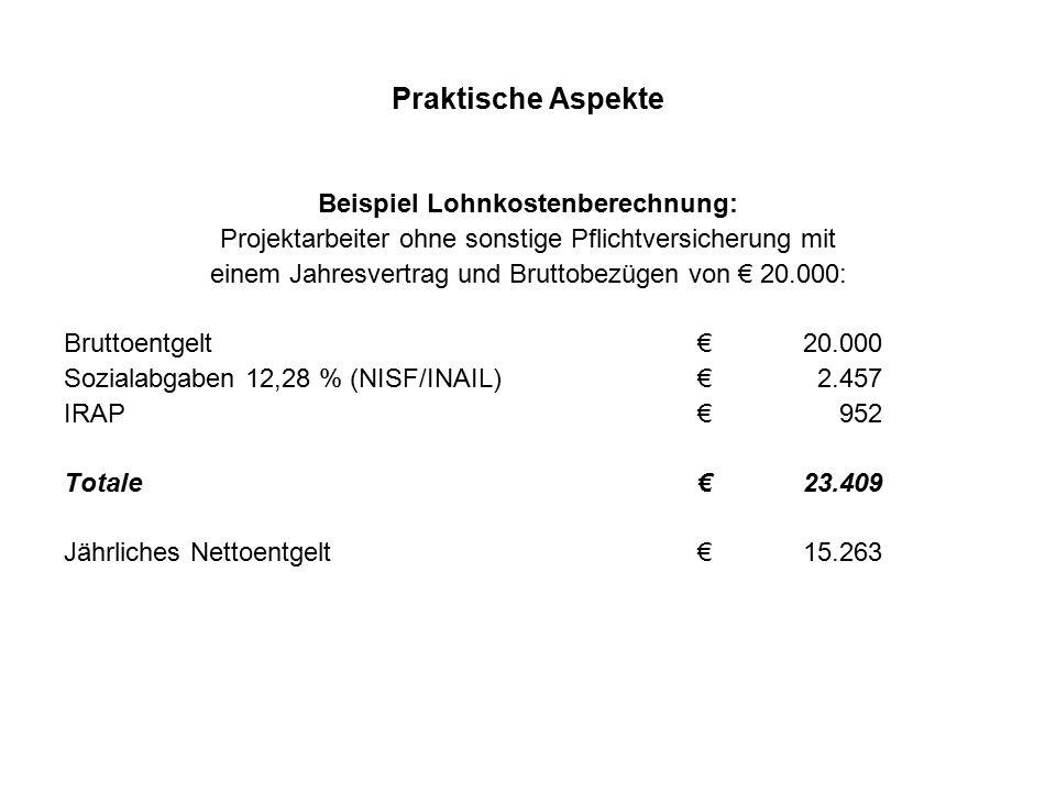 Praktische Aspekte Beispiel Lohnkostenberechnung: Projektarbeiter ohne sonstige Pflichtversicherung mit einem Jahresvertrag und Bruttobezügen von € 20.000: Bruttoentgelt€20.000 Sozialabgaben 12,28 % (NISF/INAIL)€ 2.457 IRAP€ 952 Totale €23.409 Jährliches Nettoentgelt€15.263