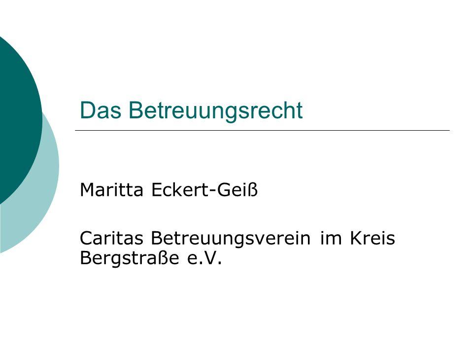 Das Betreuungsrecht Maritta Eckert-Geiß Caritas Betreuungsverein im Kreis Bergstraße e.V.