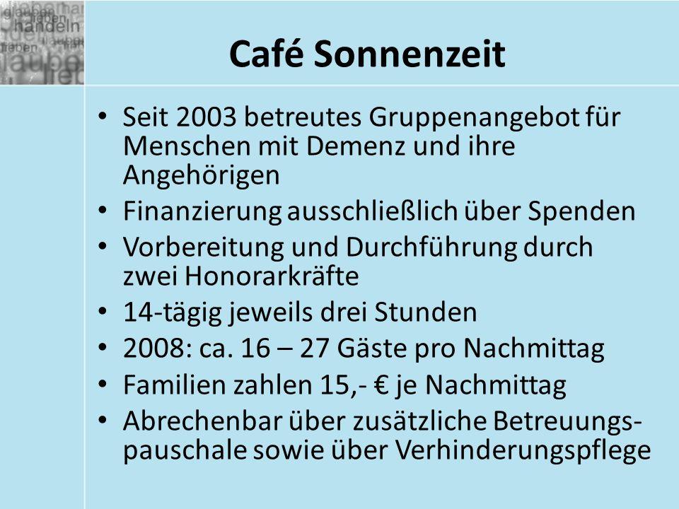 Café Sonnenzeit Seit 2003 betreutes Gruppenangebot für Menschen mit Demenz und ihre Angehörigen Finanzierung ausschließlich über Spenden Vorbereitung und Durchführung durch zwei Honorarkräfte 14-tägig jeweils drei Stunden 2008: ca.