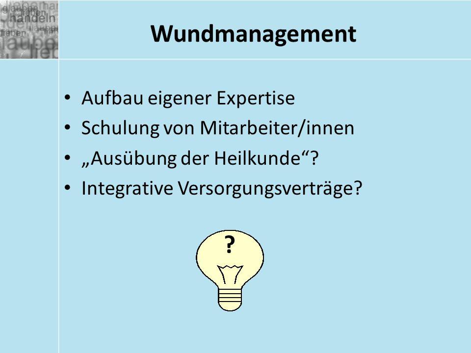 """Wundmanagement Aufbau eigener Expertise Schulung von Mitarbeiter/innen """"Ausübung der Heilkunde""""? Integrative Versorgungsverträge? ?"""