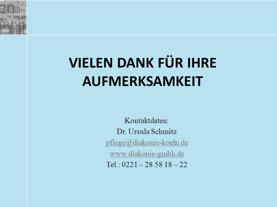 VIELEN DANK FÜR IHRE AUFMERKSAMKEIT Kontaktdaten: Dr. Ursula Schmitz pflege@diakonie-koeln.de www.diakonie-gmbh.de Tel.: 0221 – 28 58 18 – 22