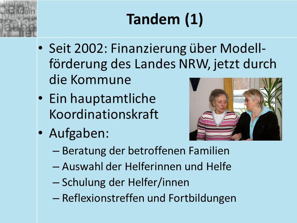 Tandem (1) Seit 2002: Finanzierung über Modell- förderung des Landes NRW, jetzt durch die Kommune Ein hauptamtliche Koordinationskraft Aufgaben: – Beratung der betroffenen Familien – Auswahl der Helferinnen und Helfe – Schulung der Helfer/innen – Reflexionstreffen und Fortbildungen