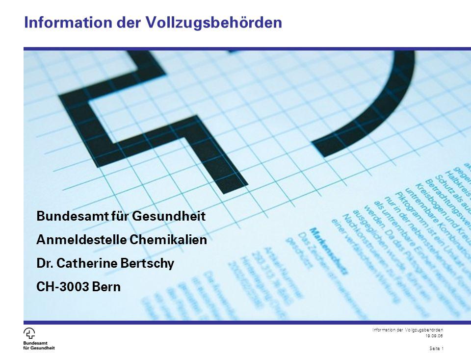 Information der Vollgzugsbehörden 19.09.06 Seite 1 Information der Vollzugsbehörden Bundesamt für Gesundheit Anmeldestelle Chemikalien Dr. Catherine B