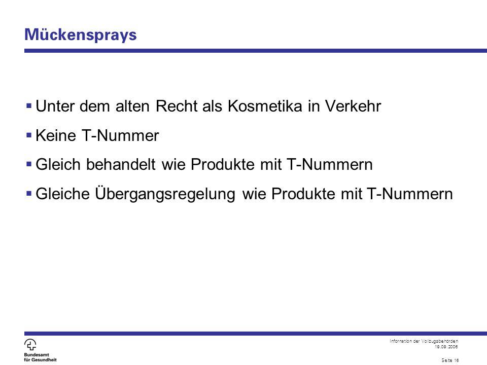 Infornation der Vollzugsbehörden 19.09.2006 Seite 16 Mückensprays  Unter dem alten Recht als Kosmetika in Verkehr  Keine T-Nummer  Gleich behandelt