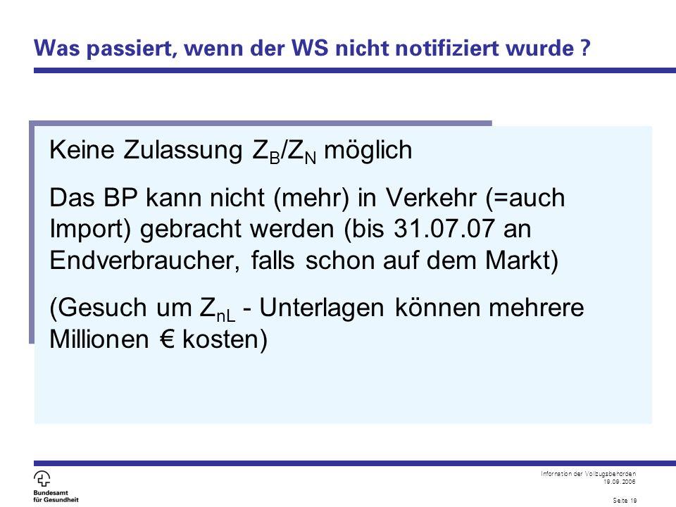 Infornation der Vollzugsbehörden 19.09.2006 Seite 19 Was passiert, wenn der WS nicht notifiziert wurde ? Keine Zulassung Z B /Z N möglich Das BP kann