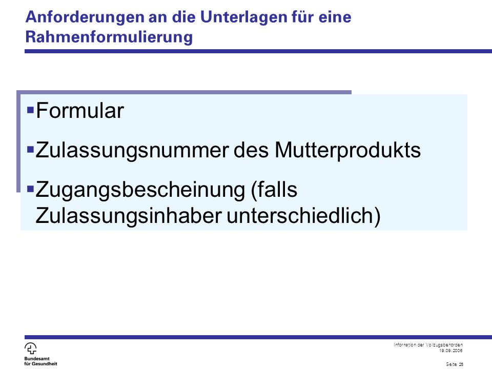Infornation der Vollzugsbehörden 19.09.2006 Seite 25 Anforderungen an die Unterlagen für eine Rahmenformulierung  Formular  Zulassungsnummer des Mutterprodukts  Zugangsbescheinung (falls Zulassungsinhaber unterschiedlich)