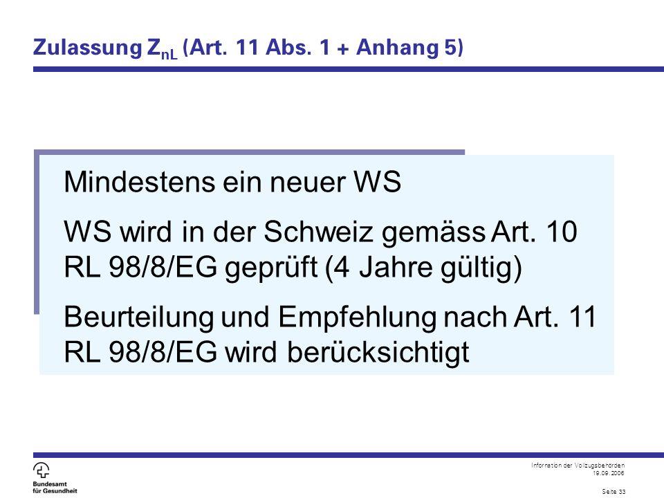 Infornation der Vollzugsbehörden 19.09.2006 Seite 33 Zulassung Z nL (Art. 11 Abs. 1 + Anhang 5) Mindestens ein neuer WS WS wird in der Schweiz gemäss