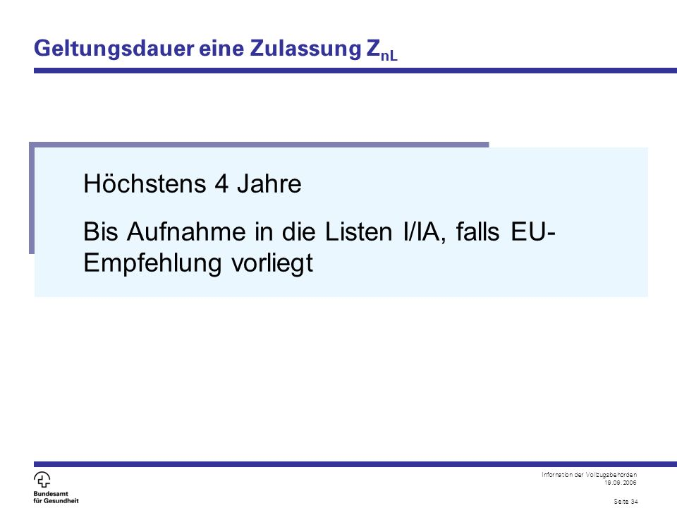 Infornation der Vollzugsbehörden 19.09.2006 Seite 34 Geltungsdauer eine Zulassung Z nL Höchstens 4 Jahre Bis Aufnahme in die Listen I/IA, falls EU- Em