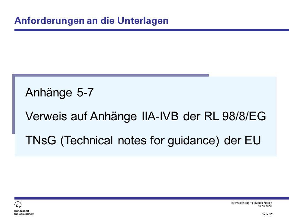 Infornation der Vollzugsbehörden 19.09.2006 Seite 37 Anforderungen an die Unterlagen Anhänge 5-7 Verweis auf Anhänge IIA-IVB der RL 98/8/EG TNsG (Tech