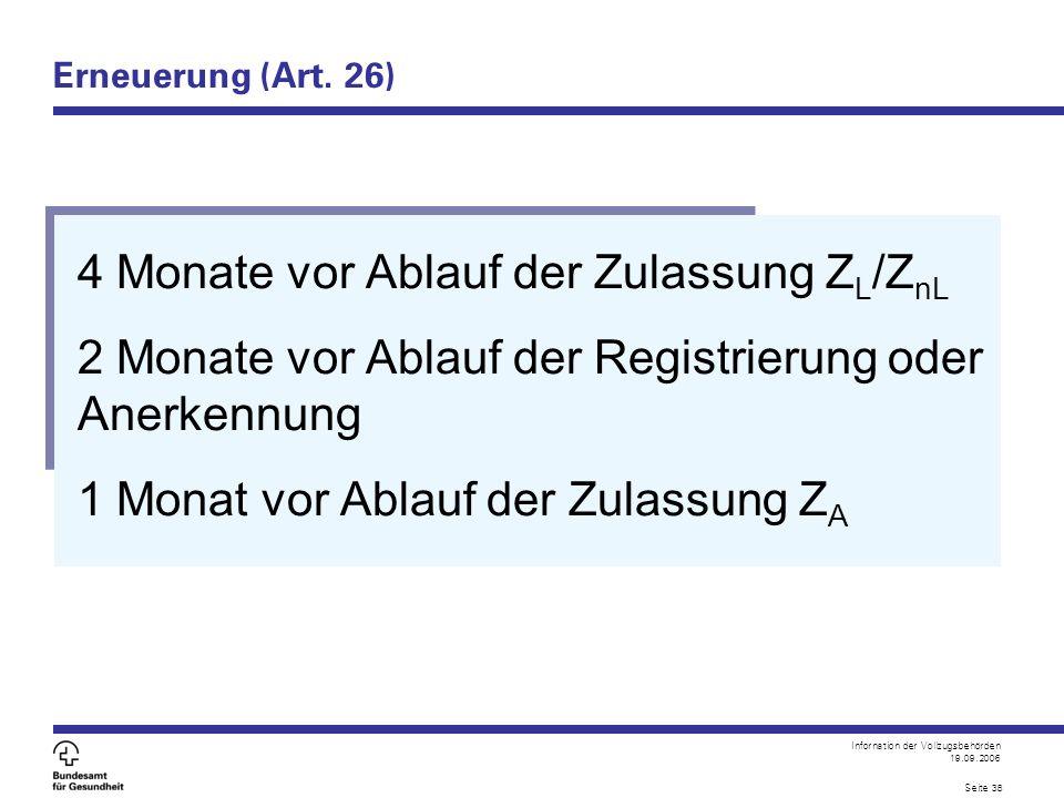 Infornation der Vollzugsbehörden 19.09.2006 Seite 38 Erneuerung (Art. 26) 4 Monate vor Ablauf der Zulassung Z L /Z nL 2 Monate vor Ablauf der Registri