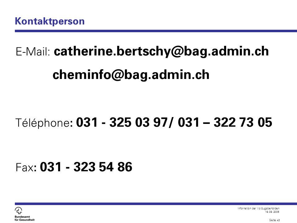 Infornation der Vollzugsbehörden 19.09.2006 Seite 43 Kontaktperson E-Mail: catherine.bertschy@bag.admin.ch cheminfo@bag.admin.ch Téléphone : 031 - 325
