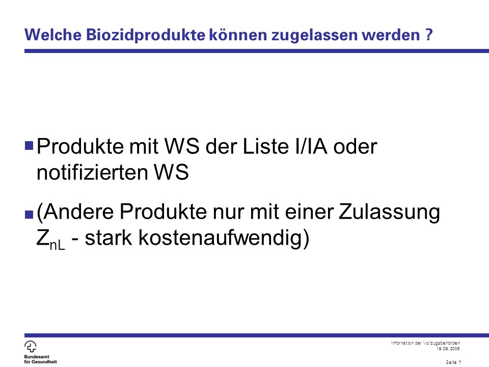 Infornation der Vollzugsbehörden 19.09.2006 Seite 7 Welche Biozidprodukte können zugelassen werden ? Produkte mit WS der Liste I/IA oder notifizierten