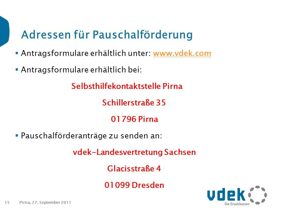 15 Adressen für Pauschalförderung  Antragsformulare erhältlich unter: www.vdek.comwww.vdek.com  Antragsformulare erhältlich bei: Selbsthilfekontaktstelle Pirna Schillerstraße 35 01796 Pirna  Pauschalförderanträge zu senden an: vdek-Landesvertretung Sachsen Glacisstraße 4 01099 Dresden Pirna, 27.