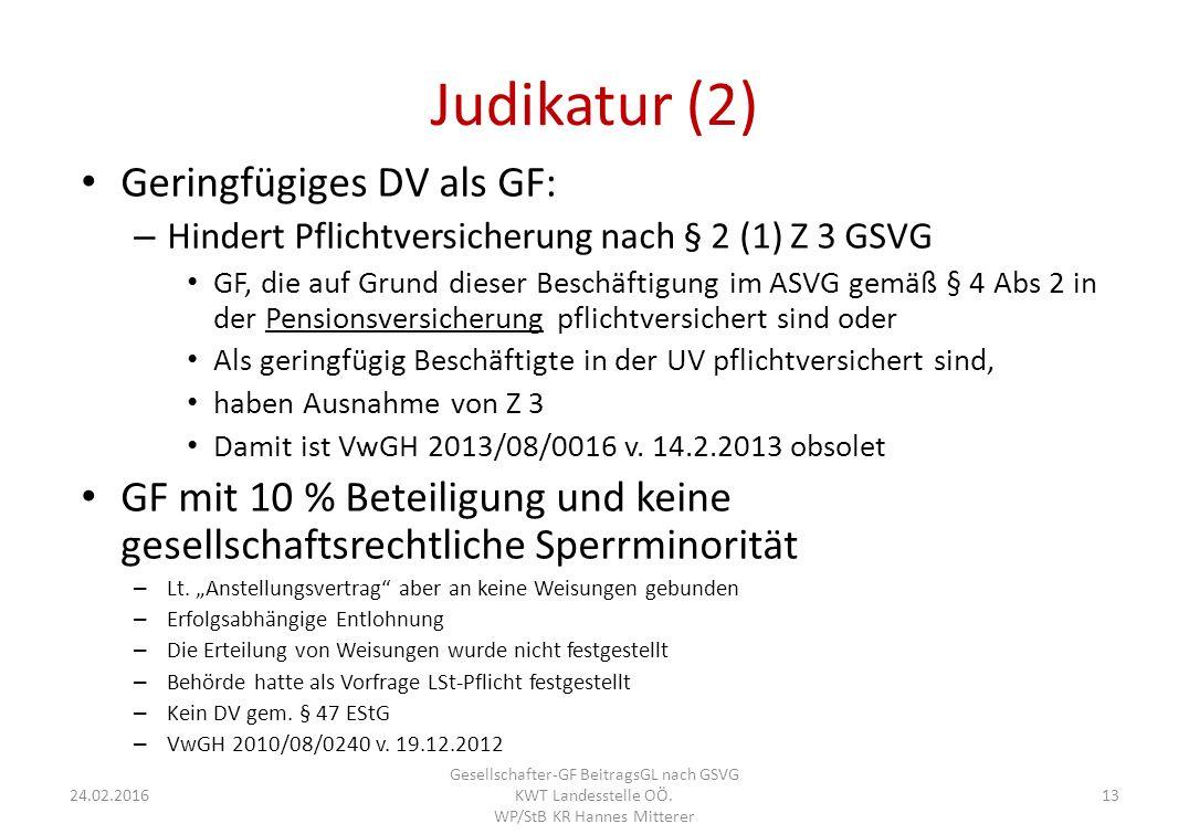 Judikatur (2) Geringfügiges DV als GF: – Hindert Pflichtversicherung nach § 2 (1) Z 3 GSVG GF, die auf Grund dieser Beschäftigung im ASVG gemäß § 4 Abs 2 in der Pensionsversicherung pflichtversichert sind oder Als geringfügig Beschäftigte in der UV pflichtversichert sind, haben Ausnahme von Z 3 Damit ist VwGH 2013/08/0016 v.