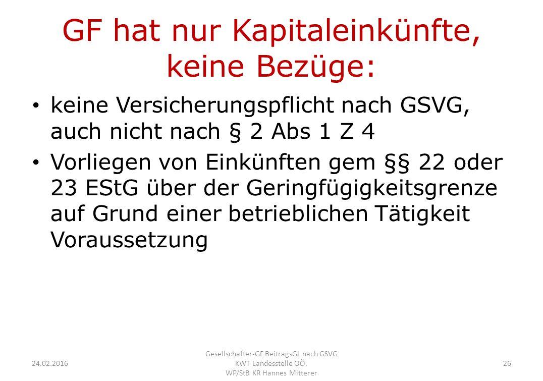GF hat nur Kapitaleinkünfte, keine Bezüge: keine Versicherungspflicht nach GSVG, auch nicht nach § 2 Abs 1 Z 4 Vorliegen von Einkünften gem §§ 22 oder 23 EStG über der Geringfügigkeitsgrenze auf Grund einer betrieblichen Tätigkeit Voraussetzung 24.02.2016 Gesellschafter-GF BeitragsGL nach GSVG KWT Landesstelle OÖ.