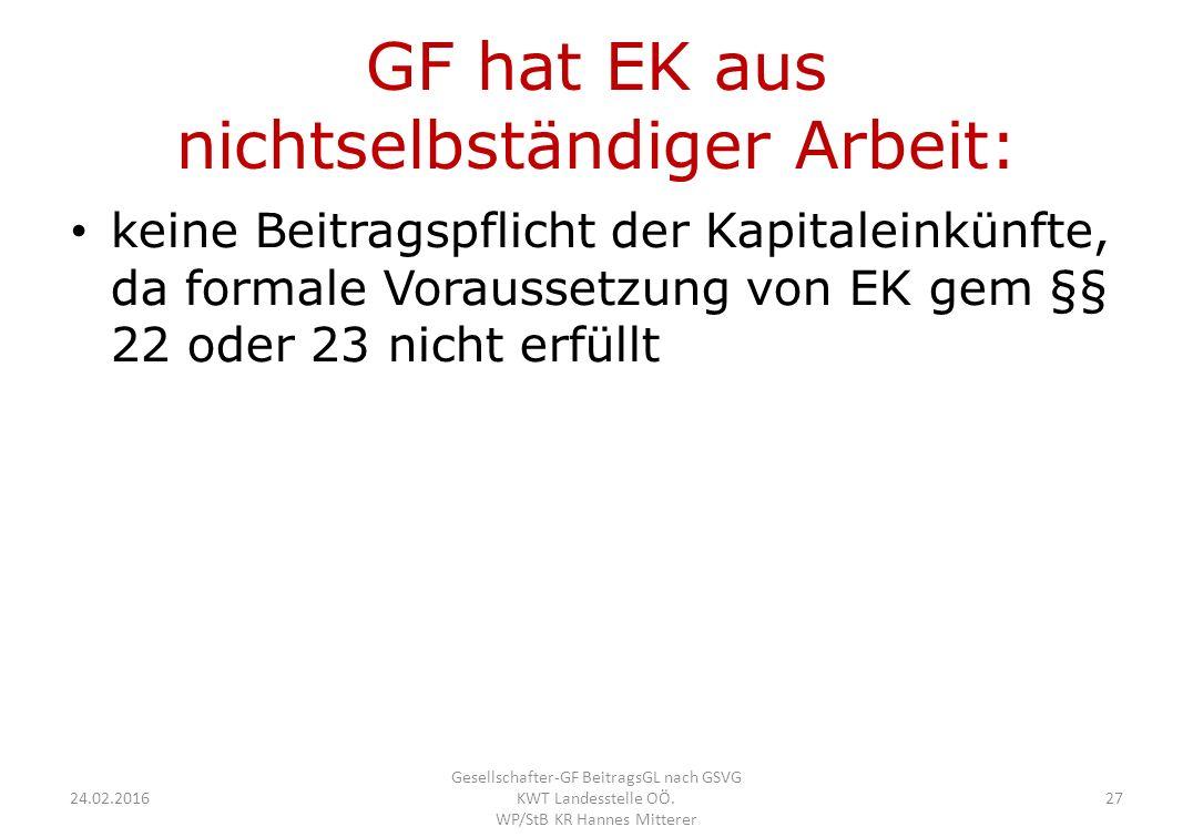 GF hat EK aus nichtselbständiger Arbeit: keine Beitragspflicht der Kapitaleinkünfte, da formale Voraussetzung von EK gem §§ 22 oder 23 nicht erfüllt 24.02.2016 Gesellschafter-GF BeitragsGL nach GSVG KWT Landesstelle OÖ.