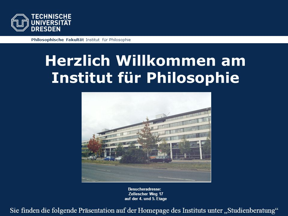 Philosophische Fakultät Institut für Philosophie Herzlich Willkommen am Institut für Philosophie Besucheradresse: Zellescher Weg 17 auf der 4. und 5.