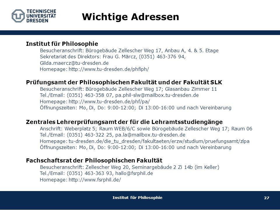 27 Institut für Philosophie Wichtige Adressen Institut für Philosophie Besucheranschrift: Bürogebäude Zellescher Weg 17, Anbau A, 4. & 5. Etage Sekret